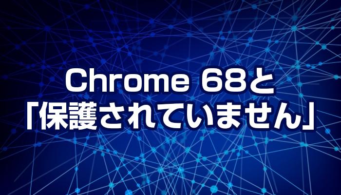 Chrome 68と「このサイトへの接続は保護されていません」